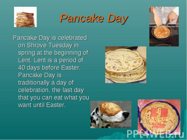 Pancake Day Pancake Day is celebrated on Shrove Tuesday in spring at the beginning of Lent. Lent is a period of 40 days before Easter. Pancake Day is traditionally a day of celebration, the last day that you can eat what you want until Easter.