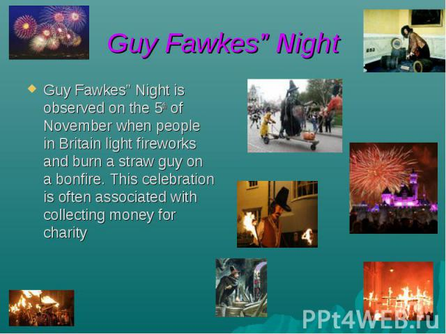 "Guy Fawkes"" Night Guy Fawkes"" Night is observed on the 5th of November when people in Britain light fireworks and burn a straw guy on a bonfire. This celebration is often associated with collecting money for charity"