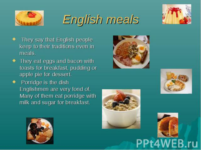 English meals They say that English people keep to their traditions even in meals. They eat eggs and bacon with toasts for breakfast, pudding or apple pie for dessert. Porridge is the dish Englishmen are very fond of. Many of them eat porridge with …