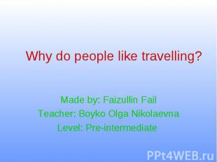 Why do people like travelling? Made by: Faizullin Fail Teacher: Boyko Olga Nikol