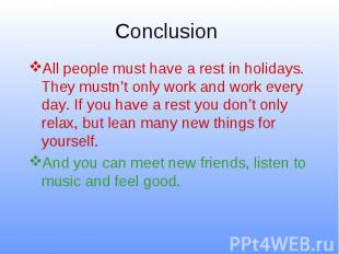 Conclusion All people must have a rest in holidays. They mustn't only work and w