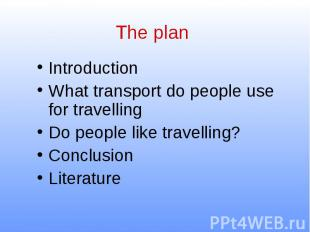 The plan Introduction What transport do people use for travelling Do people like
