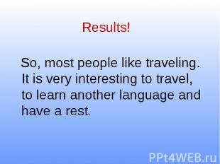 Results! So, most people like traveling. It is very interesting to travel, to le
