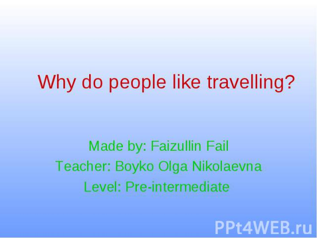 Why do people like travelling? Made by: Faizullin Fail Teacher: Boyko Olga Nikolaevna Level: Pre-intermediate