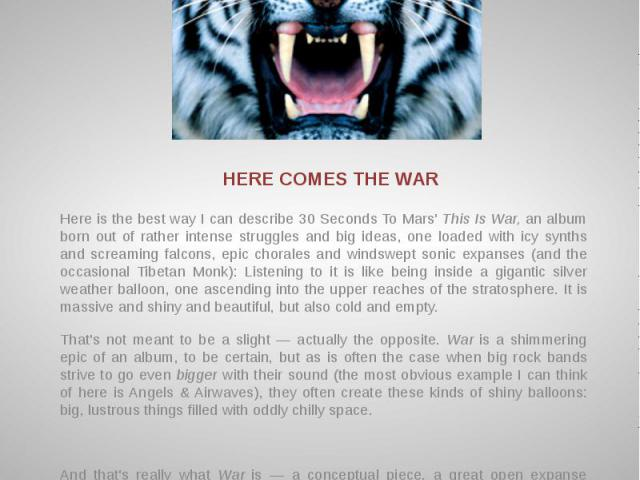 HERE COMES THE WAR Here is the best way I can describe 30 Seconds To Mars' This Is War, an album born out of rather intense struggles and big ideas, one loaded with icy synths and screaming falcons, epic chorales and windswept sonic expanses (and th…