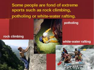 Some people are fond of extreme sports such as rock climbing, potholing or white