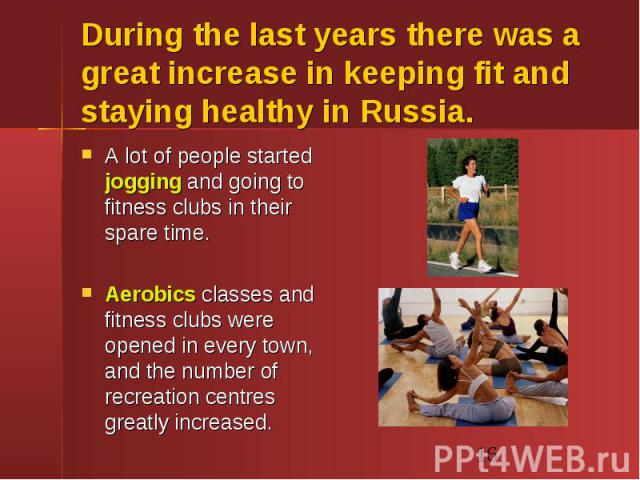 During the last years there was a great increase in keeping fit and staying healthy in Russia. A lot of people started jogging and going to fitness clubs in their spare time. Aerobics classes and fitness clubs were opened in every town, and the numb…