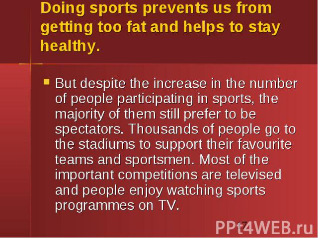 Doing sports prevents us from getting too fat and helps to stay healthy. But despite the increase in the number of people participating in sports, the majority of them still prefer to be spectators. Thousands of people go to the stadiums to support …