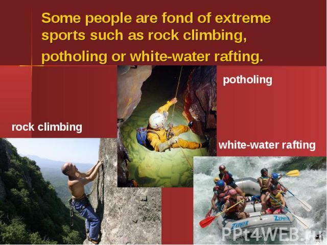 Some people are fond of extreme sports such as rock climbing, potholing or white-water rafting.