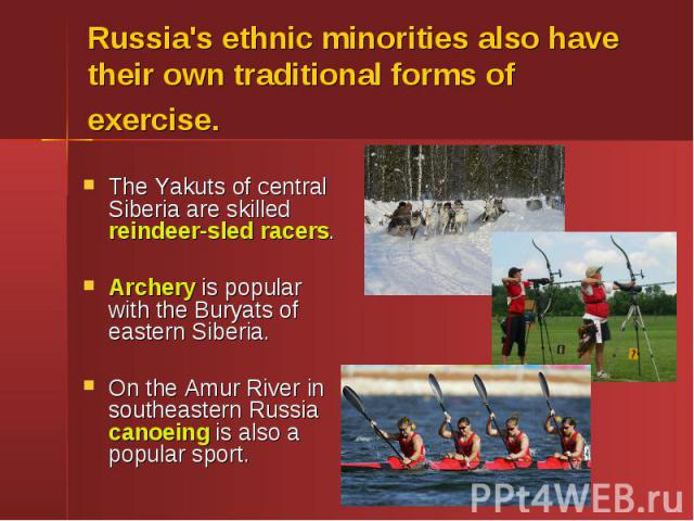 Russia's ethnic minorities also have their own traditional forms of exercise. The Yakuts of central Siberia are skilled reindeer-sled racers. Archery is popular with the Buryats of eastern Siberia. On the Amur River in southeastern Russia canoeing i…