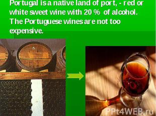 Portugal is a native land of port, - red or white sweet wine with 20 % of alcoho