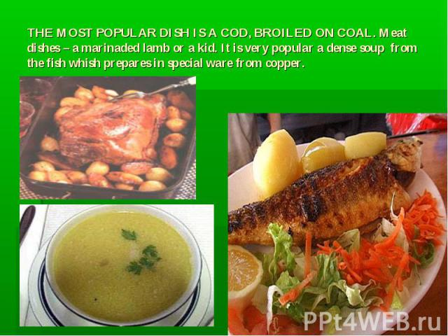 THE MOST POPULAR DISH IS A COD, BROILED ON COAL. Meat dishes – a marinaded lamb or a kid. It is very popular a dense soup from the fish whish prepares in special ware from copper.