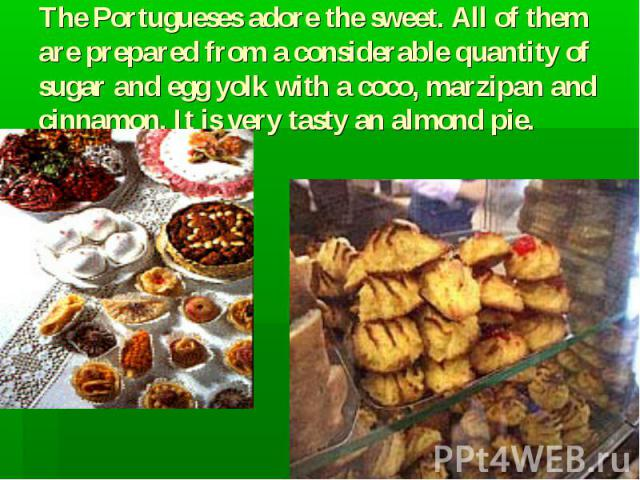 The Portugueses adore the sweet. All of them are prepared from a considerable quantity of sugar and egg yolk with a coco, marzipan and cinnamon. It is very tasty an almond pie.