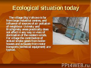 Ecological situation today The village Big Volkovo is far from large industrial