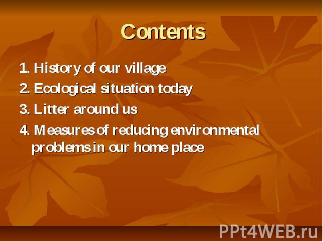 Contents 1. History of our village 2. Ecological situation today 3. Litter around us 4. Measures of reducing environmental problems in our home place
