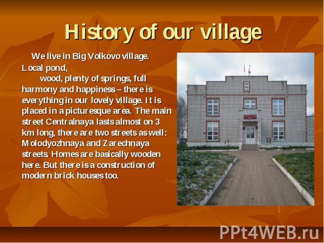 History of our village We live in Big Volkovo village. Local pond, wood, plenty of springs, full harmony and happiness – there is everything in our lovely village. It is placed in a picturesque area. The main street Centralnaya lasts almost on 3 km …