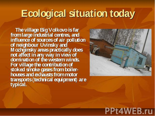 Ecological situation today The village Big Volkovo is far from large industrial centres, and influence of sources of air pollution of neighbour Uvinsky and Mozhginsky areas practically does not affect in any way in view of domination of the western …