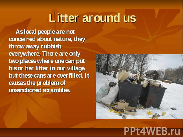 Litter around us As local people are not concerned about nature, they throw away rubbish everywhere. There are only two places where one can put his or her litter in our village, but these cans are overfilled. It causes the problem of unsanctioned s…