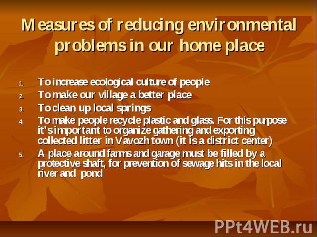 Measures of reducing environmental problems in our home place To increase ecological culture of people To make our village a better place To clean up local springs To make people recycle plastic and glass. For this purpose it's important to organize…