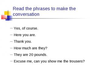 Read the phrases to make the conversation Yes, of course. Here you are. Thank yo