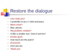 Restore the dialogue Can I help you? I would like to try a T-shirt and jeans. Wh