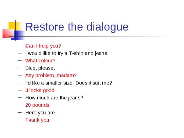 Restore the dialogue Can I help you? I would like to try a T-shirt and jeans. What colour? Blue, please. Any problem, madam? I'd like a smaller size. Does it suit me? It looks good. How much are the jeans? 20 pounds. Here you are. Thank you.