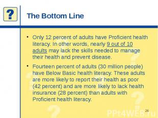 The Bottom Line Only 12 percent of adults have Proficient health literacy. In ot