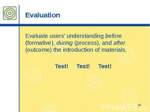 Evaluation Evaluate users' understanding before (formative), during (process), a