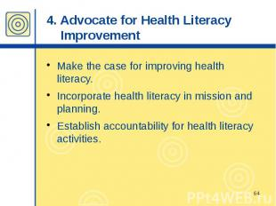 4. Advocate for Health Literacy Improvement Make the case for improving health l