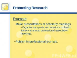Promoting Research Example: Make presentations at scholarly meetings. Organize s