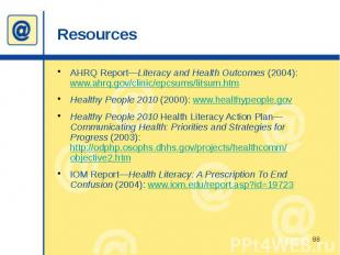 Resources AHRQ Report—Literacy and Health Outcomes (2004): www.ahrq.gov/clinic/e