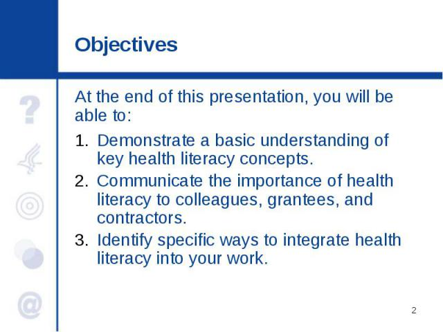 Objectives Demonstrate a basic understanding of key health literacy concepts. Communicate the importance of health literacy to colleagues, grantees, and contractors. Identify specific ways to integrate health literacy into your work.
