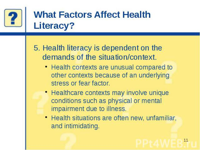 What Factors Affect Health Literacy? 5. Health literacy is dependent on the demands of the situation/context. Health contexts are unusual compared to other contexts because of an underlying stress or fear factor. Healthcare contexts may involve uniq…