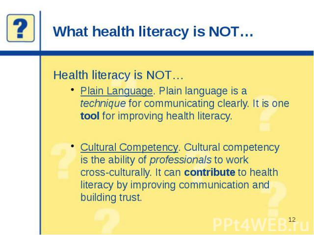 What health literacy is NOT… Health literacy is NOT… Plain Language. Plain language is a technique for communicating clearly. It is one tool for improving health literacy. Cultural Competency. Cultural competency is the ability of professionals to w…