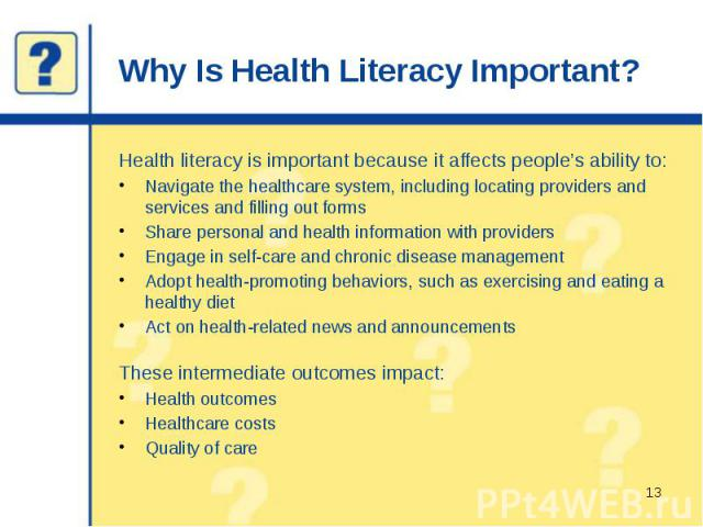 Why Is Health Literacy Important? Health literacy is important because it affects people's ability to: Navigate the healthcare system, including locating providers and services and filling out forms Share personal and health information with provide…