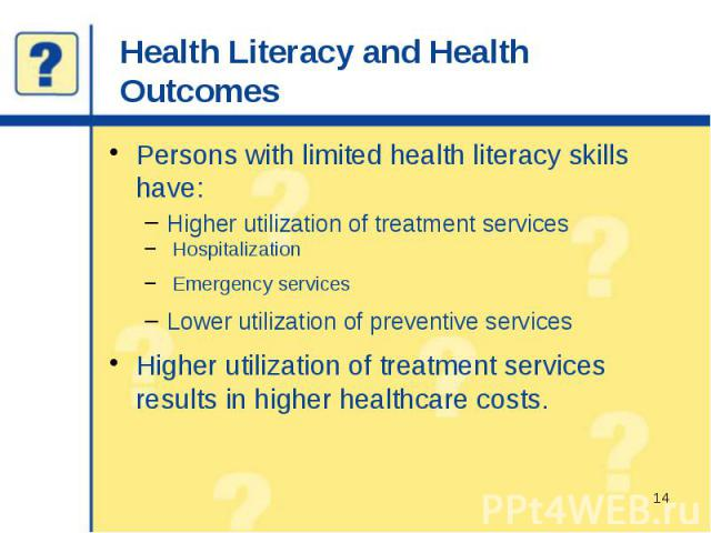 Health Literacy and Health Outcomes Persons with limited health literacy skills have: Higher utilization of treatment services Hospitalization Emergency services Lower utilization of preventive services Higher utilization of treatment services resul…
