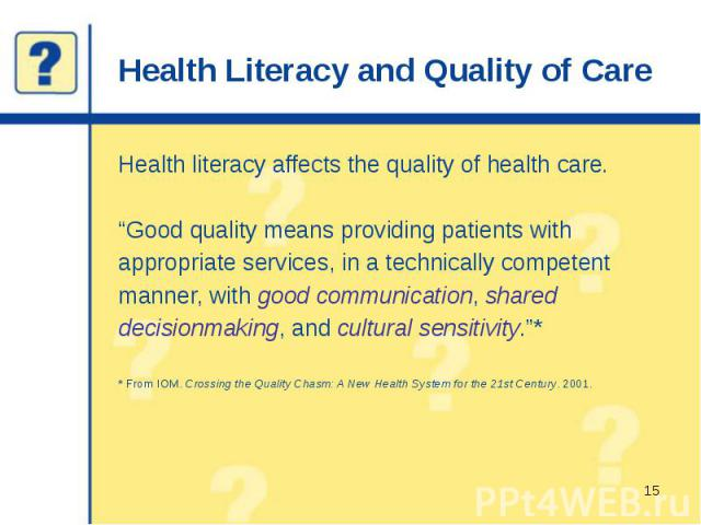 "Health Literacy and Quality of Care Health literacy affects the quality of health care. ""Good quality means providing patients with appropriate services, in a technically competent manner, with good communication, shared decisionmaking, and cultural…"