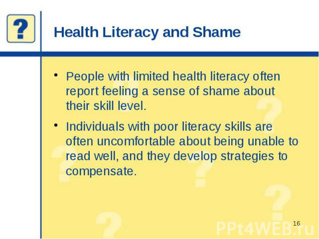 Health Literacy and Shame People with limited health literacy often report feeling a sense of shame about their skill level. Individuals with poor literacy skills are often uncomfortable about being unable to read well, and they develop strategies t…