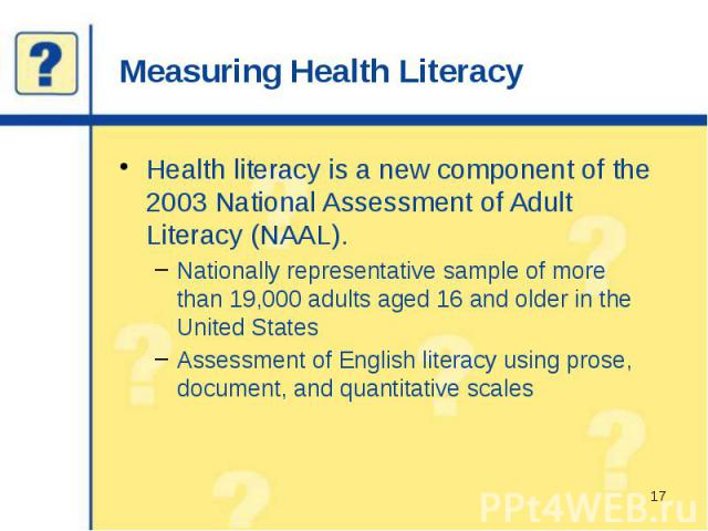 Measuring Health Literacy Health literacy is a new component of the 2003 National Assessment of Adult Literacy (NAAL). Nationally representative sample of more than 19,000 adults aged 16 and older in the United States Assessment of English literacy …