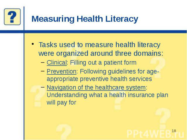 Measuring Health Literacy Tasks used to measure health literacy were organized around three domains: Clinical: Filling out a patient form Prevention: Following guidelines for age-appropriate preventive health services Navigation of the healthcare sy…