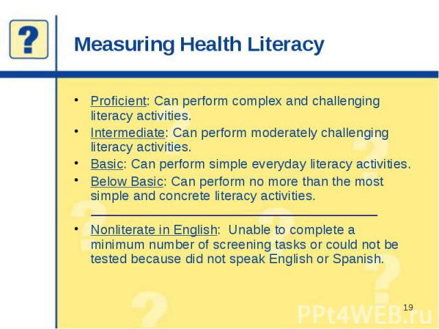 Measuring Health Literacy Proficient: Can perform complex and challenging literacy activities. Intermediate: Can perform moderately challenging literacy activities. Basic: Can perform simple everyday literacy activities. Below Basic: Can perform no …