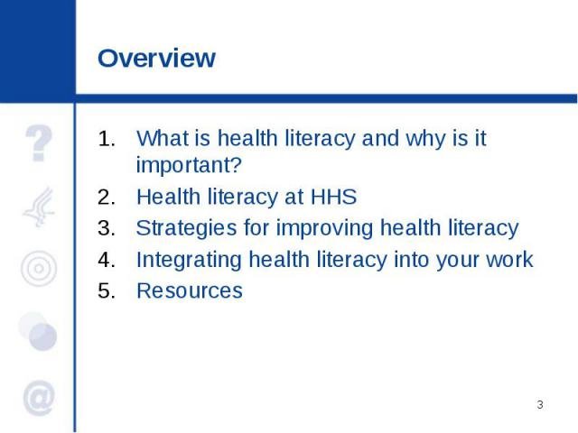 Overview What is health literacy and why is it important? Health literacy at HHS Strategies for improving health literacy Integrating health literacy into your work Resources