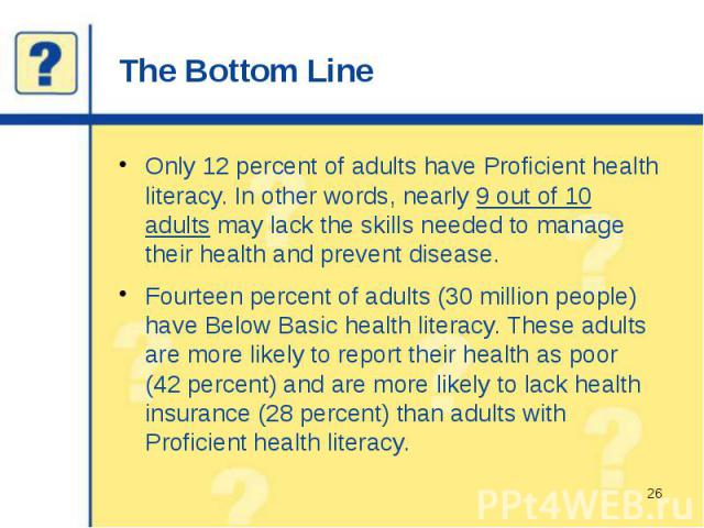 The Bottom Line Only 12 percent of adults have Proficient health literacy. In other words, nearly 9 out of 10 adults may lack the skills needed to manage their health and prevent disease. Fourteen percent of adults (30 million people) have Below Bas…