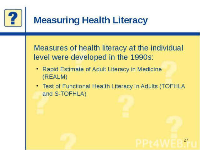 Measuring Health Literacy Measures of health literacy at the individual level were developed in the 1990s: Rapid Estimate of Adult Literacy in Medicine (REALM) Test of Functional Health Literacy in Adults (TOFHLA and S-TOFHLA)