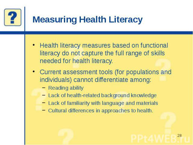 Measuring Health Literacy Health literacy measures based on functional literacy do not capture the full range of skills needed for health literacy. Current assessment tools (for populations and individuals) cannot differentiate among: Reading abilit…