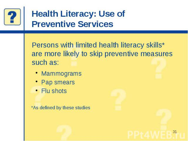 Health Literacy: Use of Preventive Services Persons with limited health literacy skills* are more likely to skip preventive measures such as: Mammograms Pap smears Flu shots