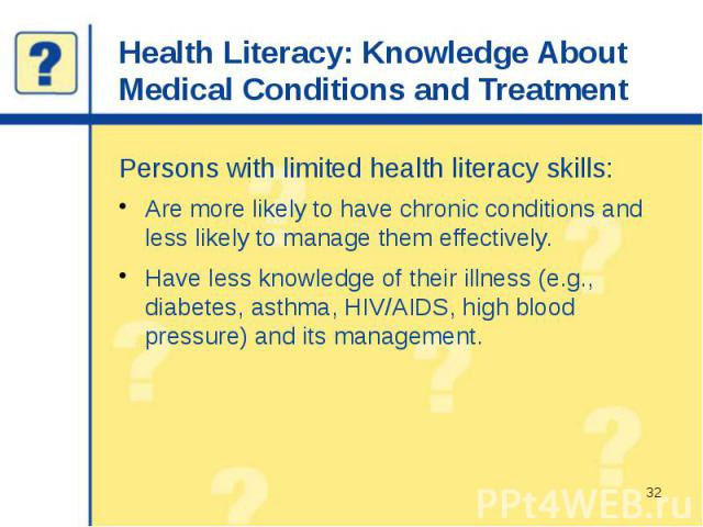 Health Literacy: Knowledge About Medical Conditions and Treatment Persons with limited health literacy skills: Are more likely to have chronic conditions and less likely to manage them effectively. Have less knowledge of their illness (e.g., diabete…