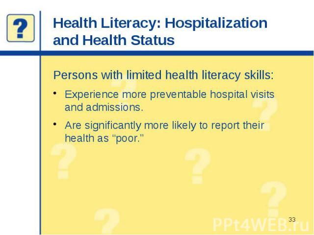 "Health Literacy: Hospitalization and Health Status Persons with limited health literacy skills: Experience more preventable hospital visits and admissions. Are significantly more likely to report their health as ""poor."""