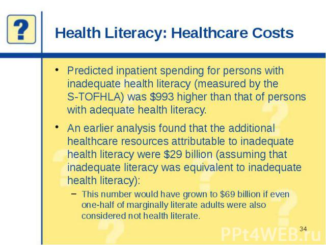Health Literacy: Healthcare Costs Predicted inpatient spending for persons with inadequate health literacy (measured by the S-TOFHLA) was $993 higher than that of persons with adequate health literacy. An earlier analysis found that the additional h…
