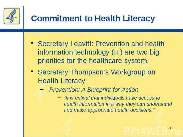 "Commitment to Health Literacy Secretary Leavitt: Prevention and health information technology (IT) are two big priorities for the healthcare system. Secretary Thompson's Workgroup on Health Literacy Prevention: A Blueprint for Action ""It is critical…"